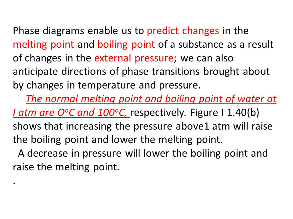 Phase diagrams enable us to predict changes in the melting point and boiling point of a substance as a result of changes in the external pressure; we can also anticipate directions of phase transitions brought about by changes in temperature and pressure.