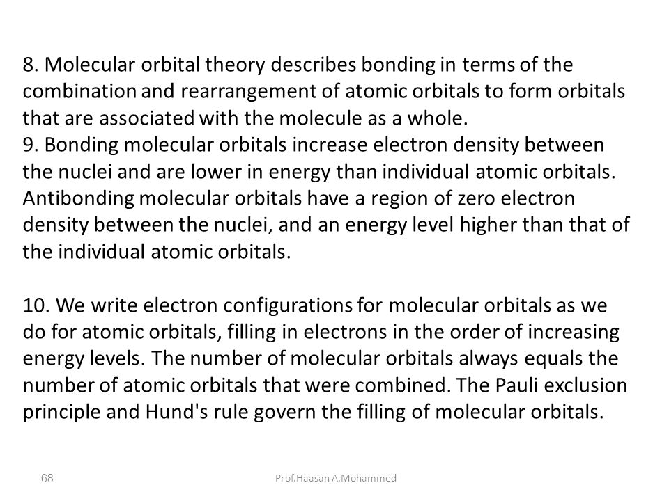 8. Molecular orbital theory describes bonding in terms of the combination and rearrangement of atomic orbitals to form orbitals that are associated with the molecule as a whole.