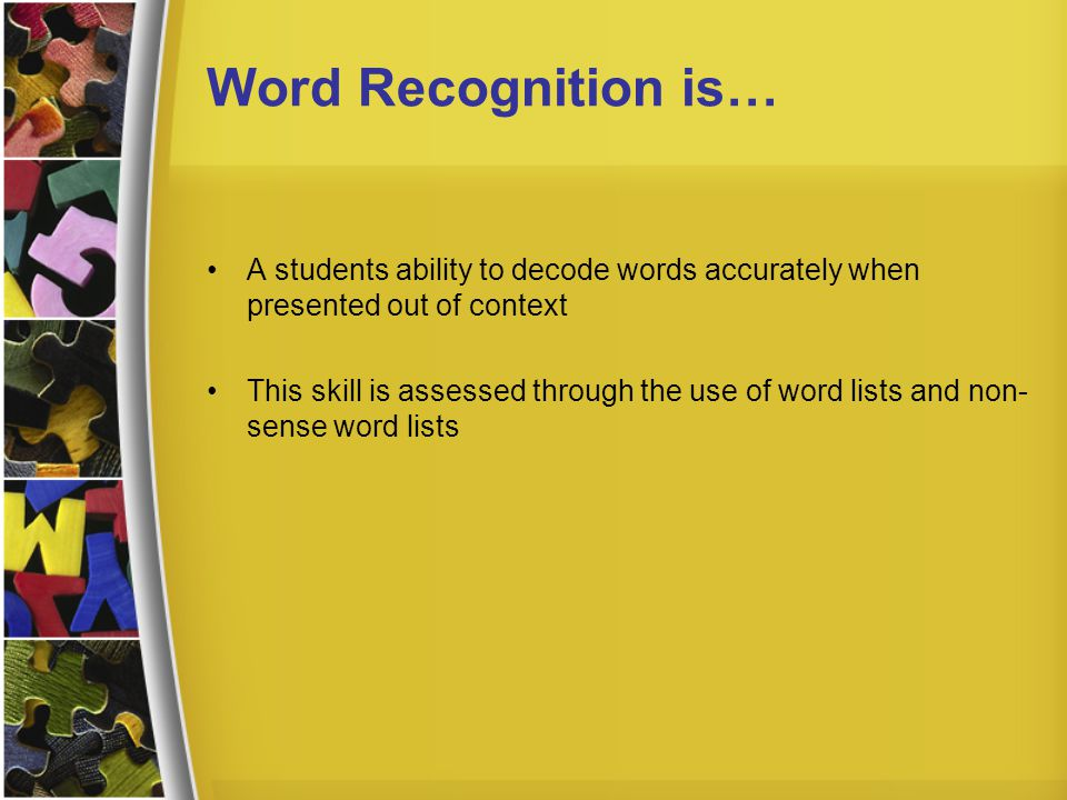 Word Recognition is… A students ability to decode words accurately when presented out of context.