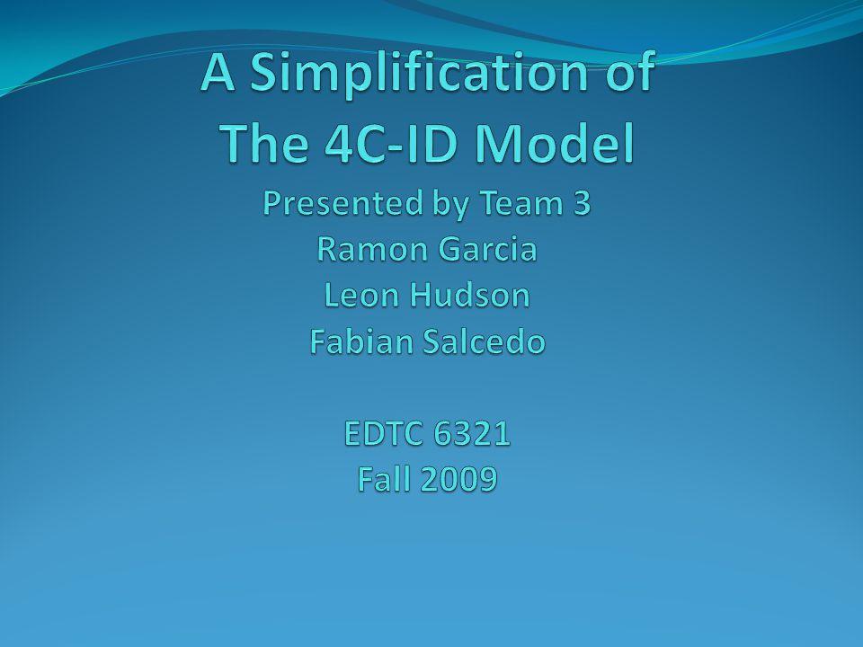 A Simplification of The 4C-ID Model Presented by Team 3 Ramon Garcia Leon Hudson Fabian Salcedo EDTC 6321 Fall 2009