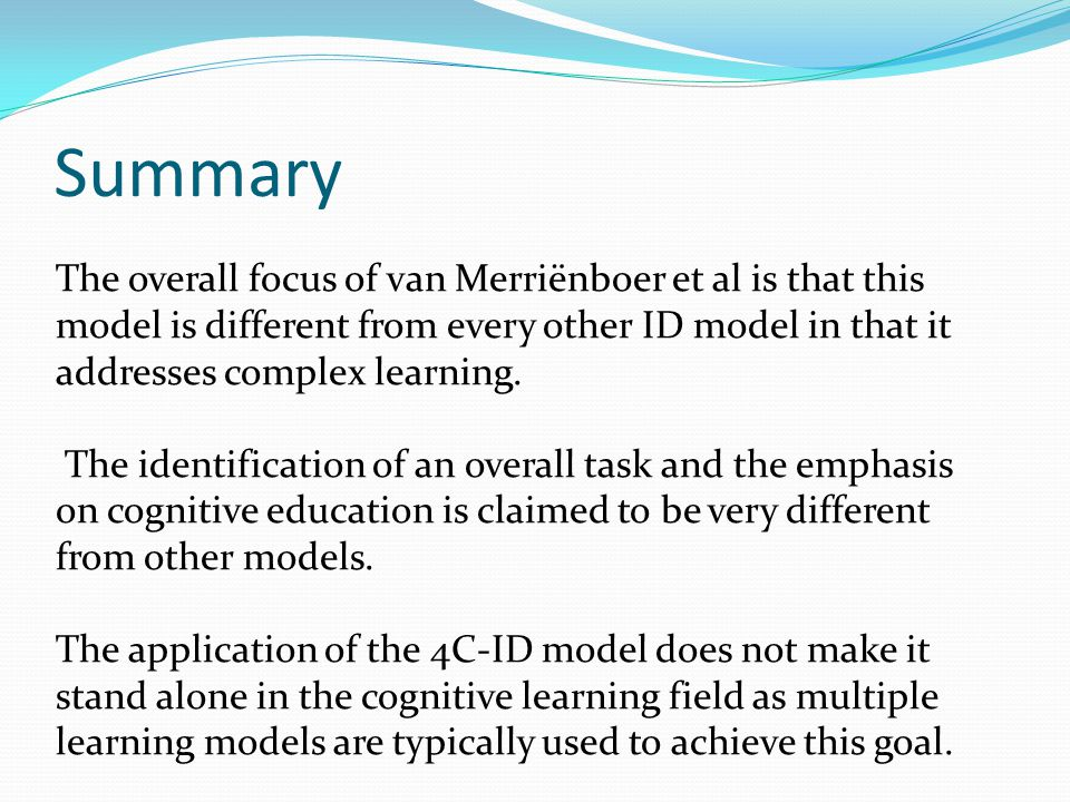 Summary The overall focus of van Merriënboer et al is that this model is different from every other ID model in that it addresses complex learning.