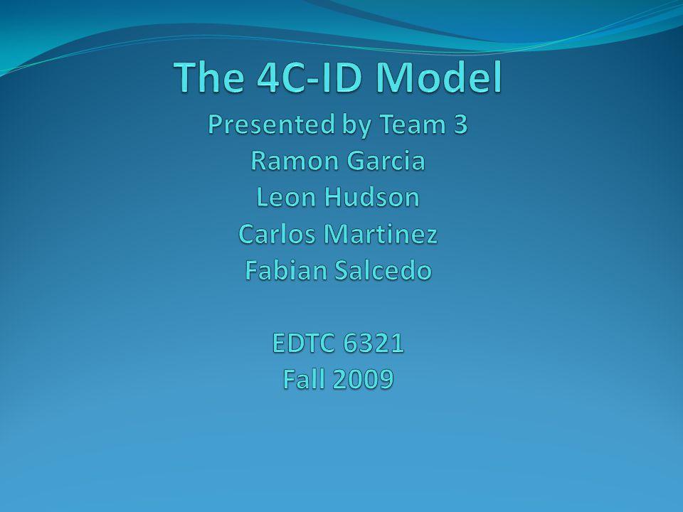The 4C-ID Model Presented by Team 3 Ramon Garcia Leon Hudson Carlos Martinez Fabian Salcedo EDTC 6321 Fall 2009