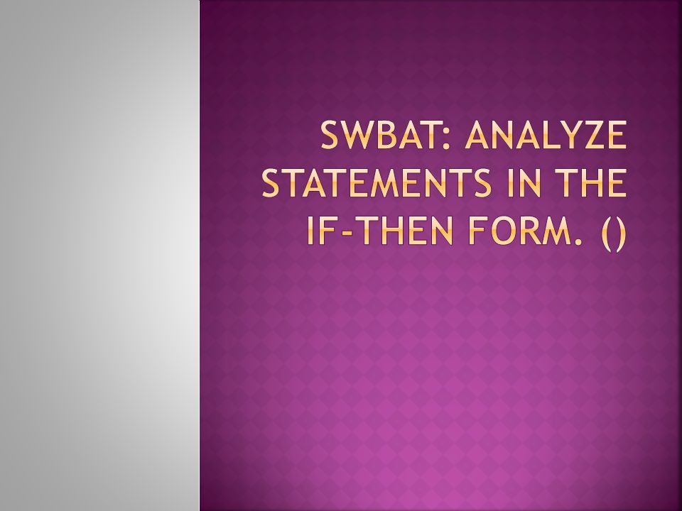 SWBAT: analyze statements in the If-Then form. ()