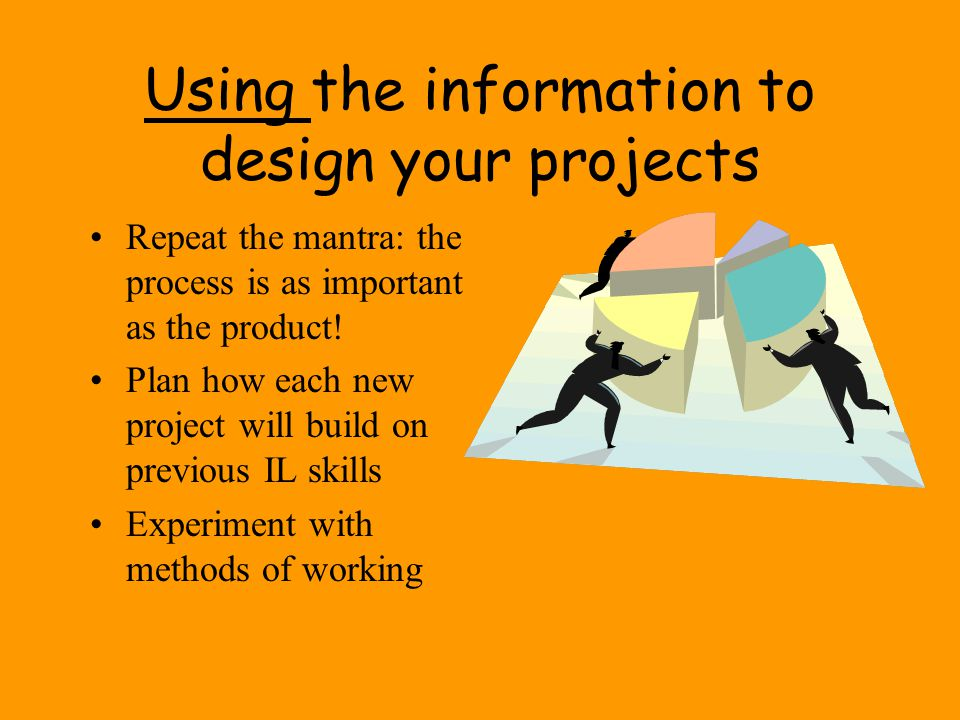 Using the information to design your projects
