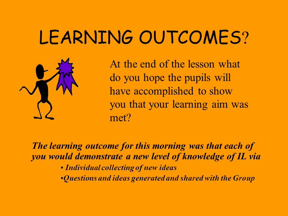 LEARNING OUTCOMES At the end of the lesson what do you hope the pupils will have accomplished to show you that your learning aim was met