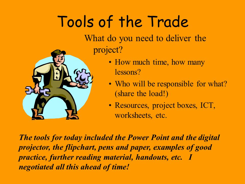 Tools of the Trade What do you need to deliver the project