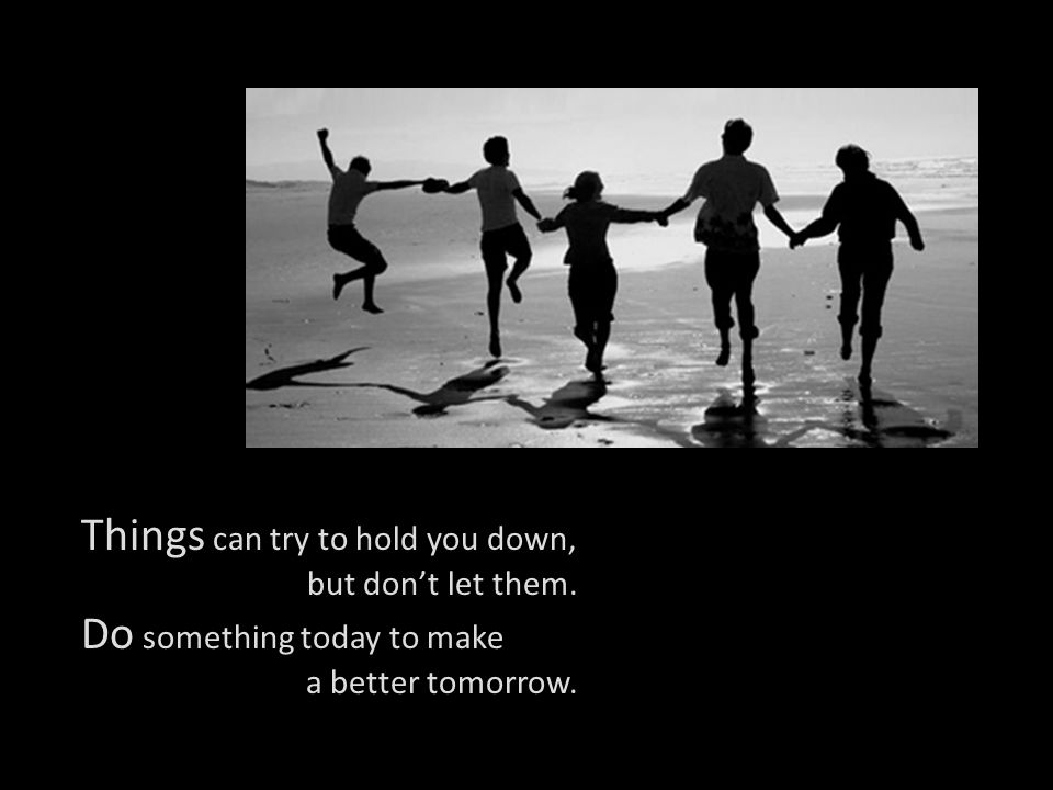 Things can try to hold you down, Do something today to make
