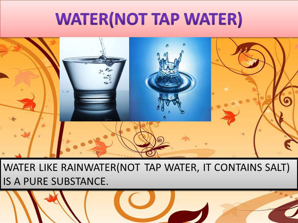 Water(not tap water) WATER LIKE RAINWATER(NOT TAP WATER, IT CONTAINS SALT) IS A PURE SUBSTANCE.