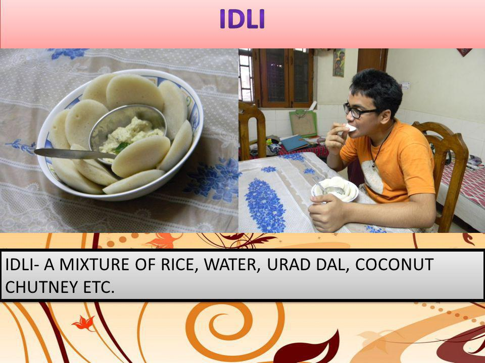 IDLI IDLI- A MIXTURE OF RICE, WATER, URAD DAL, COCONUT CHUTNEY ETC.