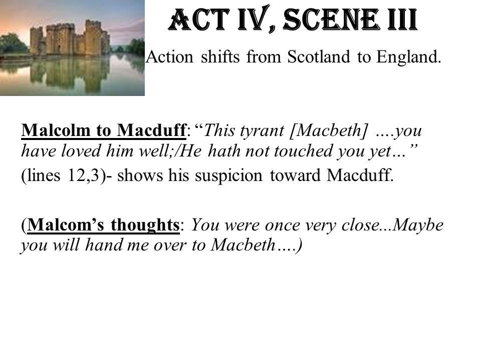 Act Iv, Scene iiI Action shifts from Scotland to England.