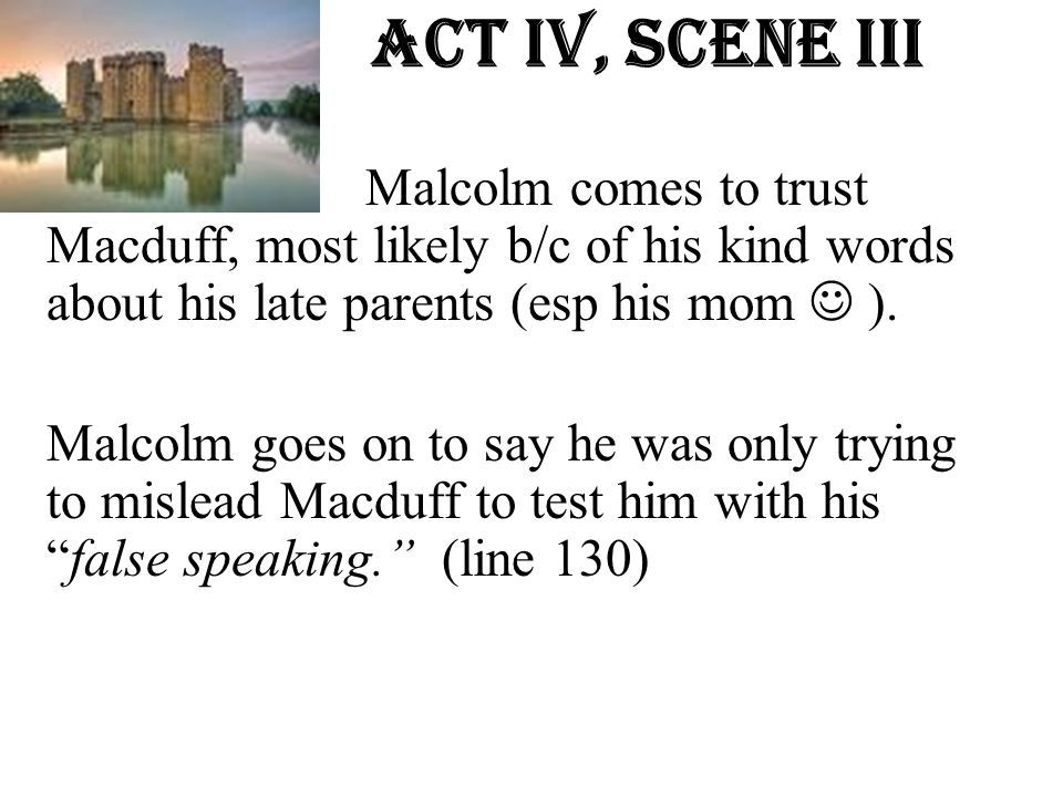 Act Iv, Scene iiI Malcolm comes to trust Macduff, most likely b/c of his kind words about his late parents (esp his mom  ).