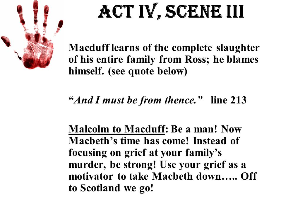 Act Iv, Scene iii Macduff learns of the complete slaughter of his entire family from Ross; he blames himself. (see quote below)