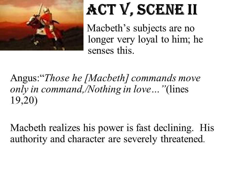 Act v, Scene ii Macbeth's subjects are no longer very loyal to him; he senses this.