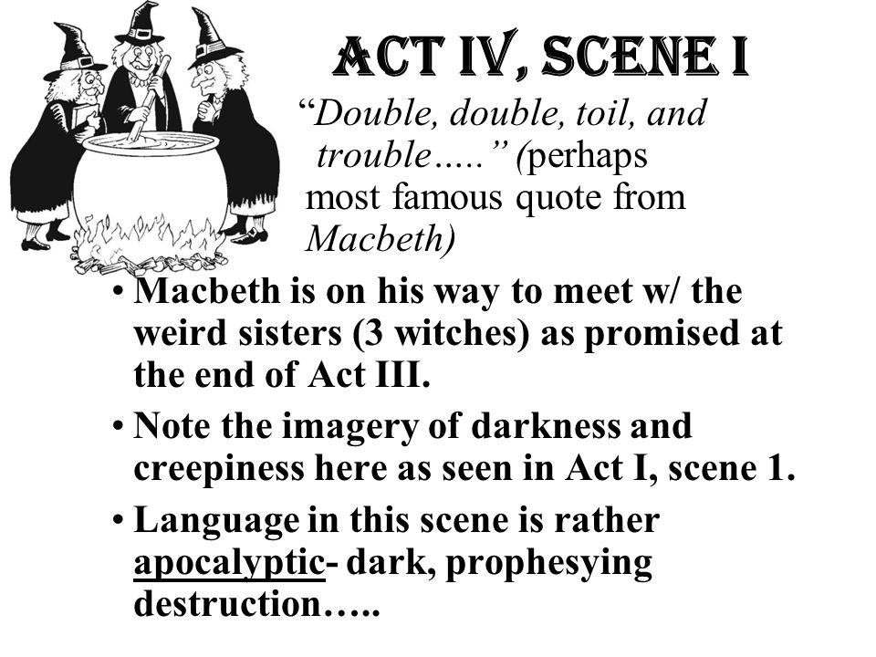 A Act Iv, Scene i Double, double, toil, and trouble….. trouble….. (perhaps most famous quote from Macbeth)