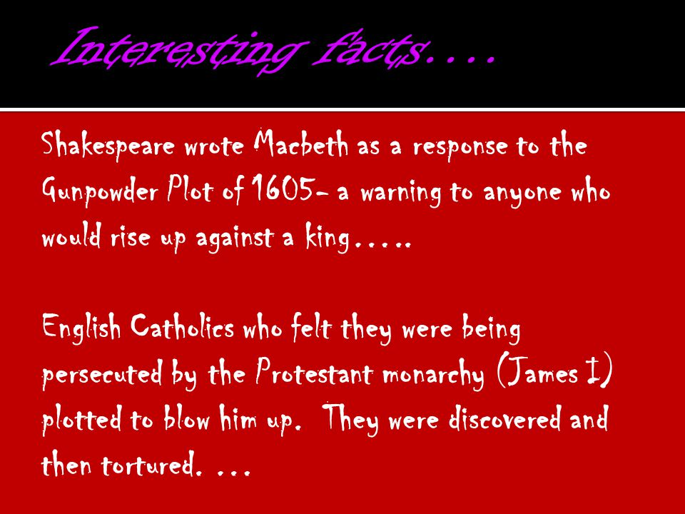 Interesting facts…. Shakespeare wrote Macbeth as a response to the Gunpowder Plot of 1605- a warning to anyone who would rise up against a king…..