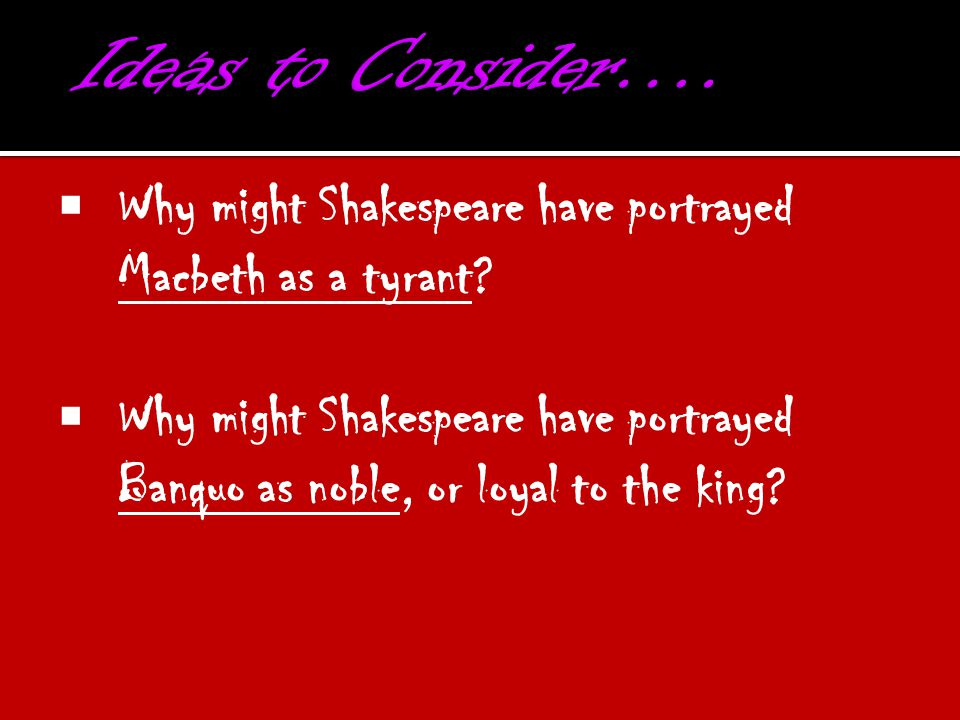 Ideas to Consider…. Why might Shakespeare have portrayed Macbeth as a tyrant