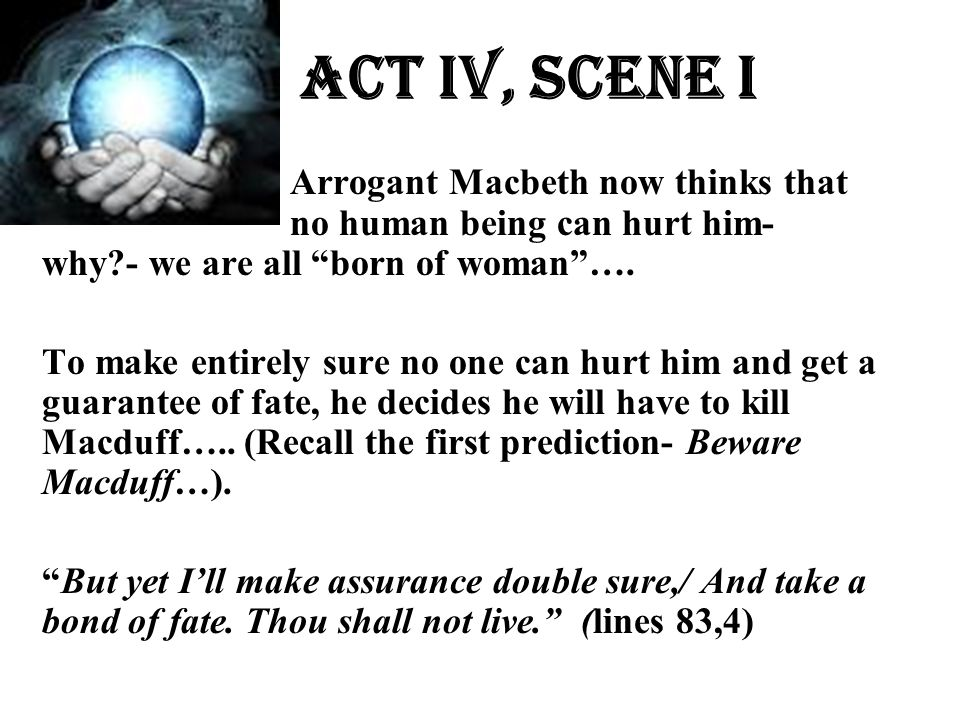 Act Iv, Scene i Arrogant Macbeth now thinks that no human being can hurt him- why - we are all born of woman ….
