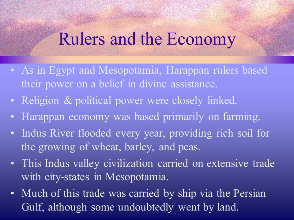 Rulers and the Economy As in Egypt and Mesopotamia, Harappan rulers based their power on a belief in divine assistance.
