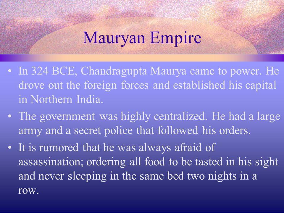 Mauryan Empire In 324 BCE, Chandragupta Maurya came to power. He drove out the foreign forces and established his capital in Northern India.
