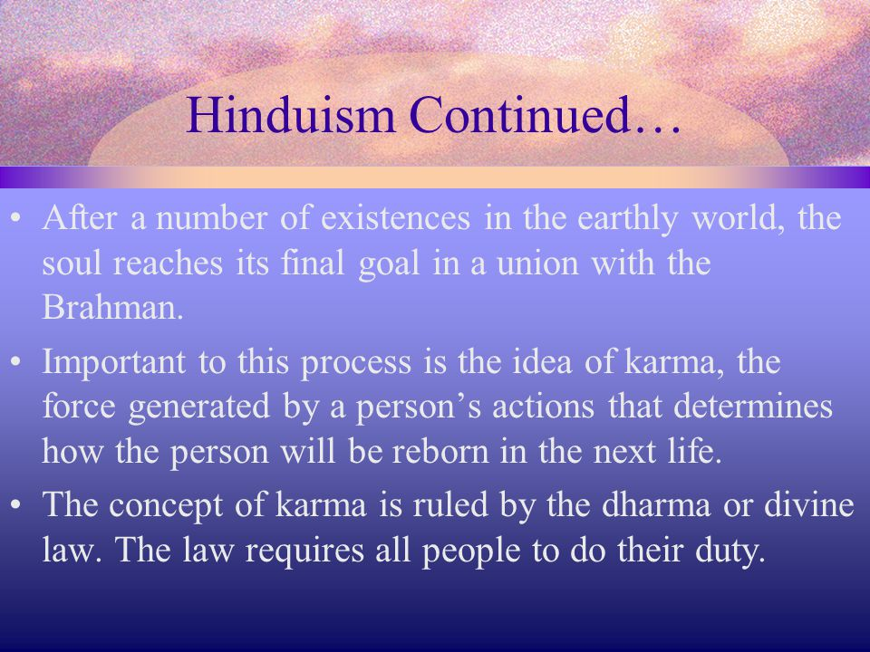 Hinduism Continued… After a number of existences in the earthly world, the soul reaches its final goal in a union with the Brahman.