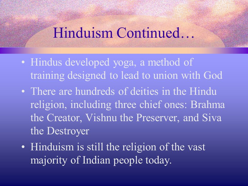 Hinduism Continued… Hindus developed yoga, a method of training designed to lead to union with God.