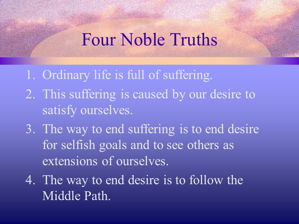 Four Noble Truths Ordinary life is full of suffering.