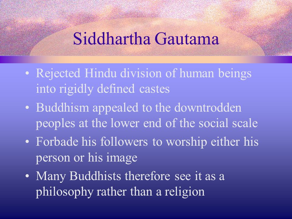 Siddhartha Gautama Rejected Hindu division of human beings into rigidly defined castes.