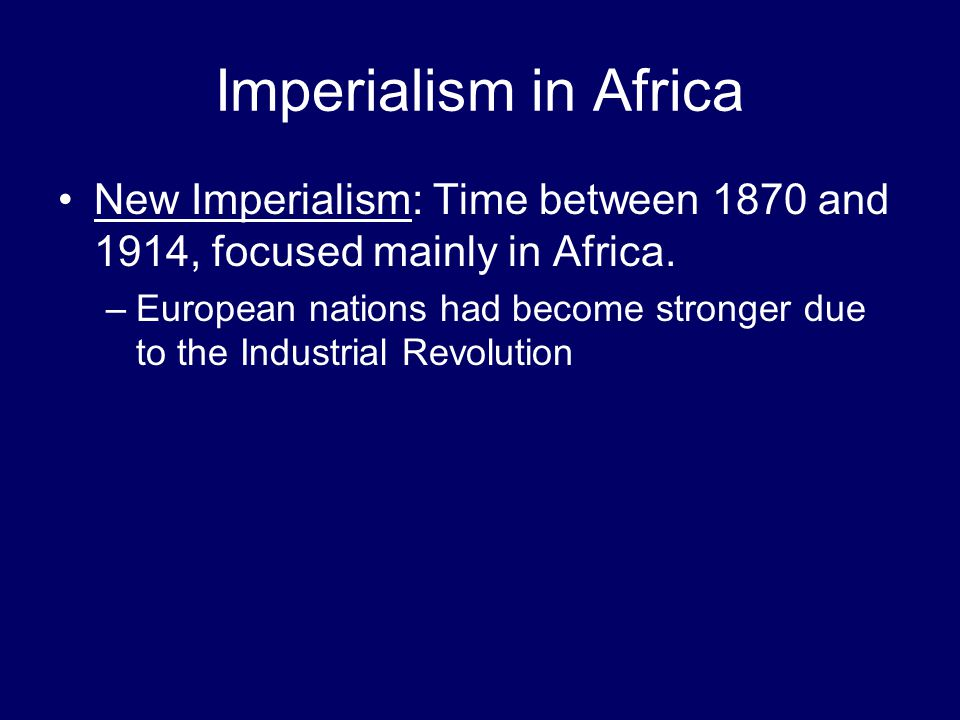 Imperialism in Africa New Imperialism: Time between 1870 and 1914, focused mainly in Africa.