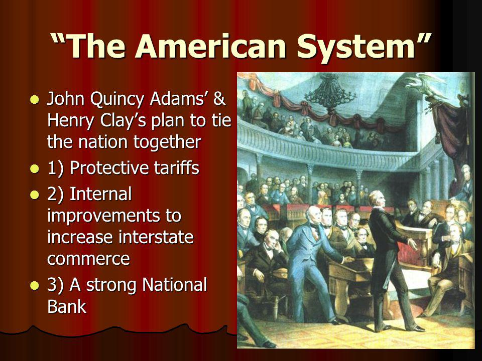 The American System John Quincy Adams' & Henry Clay's plan to tie the nation together. 1) Protective tariffs.