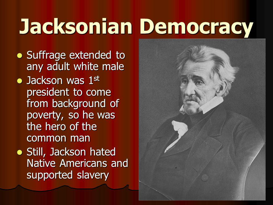 Jacksonian Democracy Suffrage extended to any adult white male