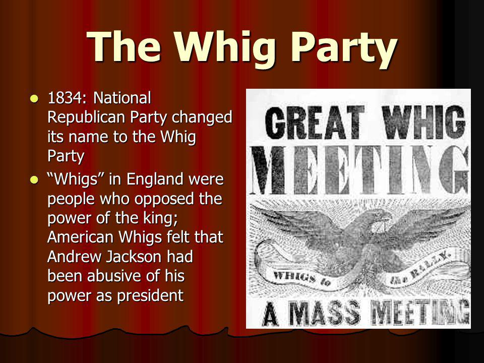 The Whig Party 1834: National Republican Party changed its name to the Whig Party.