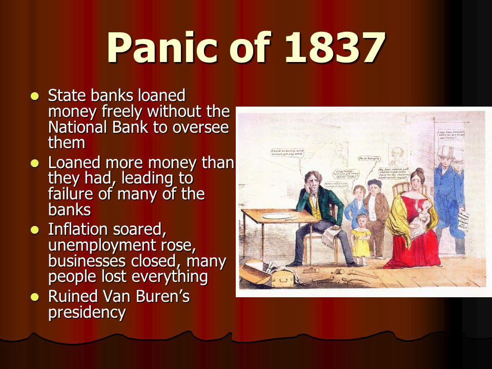 Panic of 1837 State banks loaned money freely without the National Bank to oversee them.
