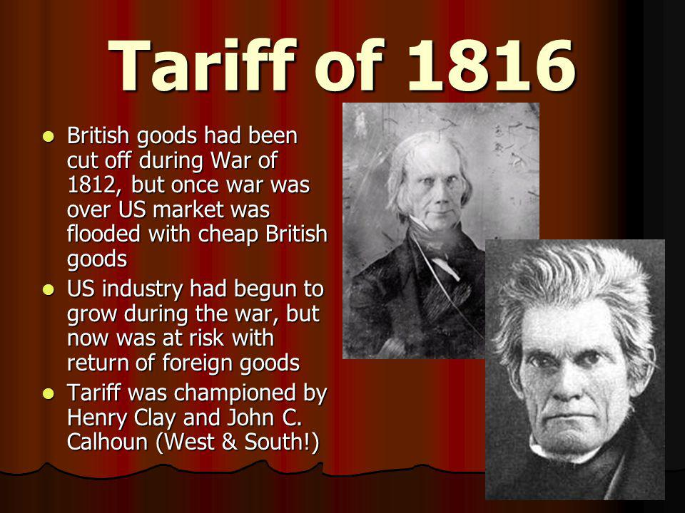 Tariff of 1816 British goods had been cut off during War of 1812, but once war was over US market was flooded with cheap British goods.