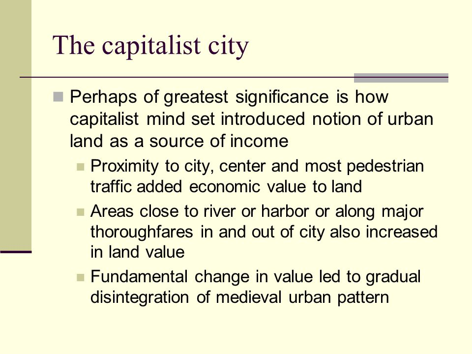 The capitalist city Perhaps of greatest significance is how capitalist mind set introduced notion of urban land as a source of income.