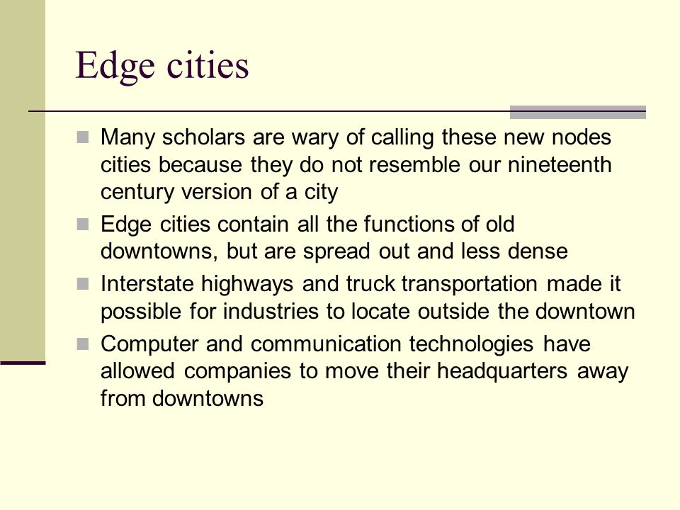 Edge cities Many scholars are wary of calling these new nodes cities because they do not resemble our nineteenth century version of a city.