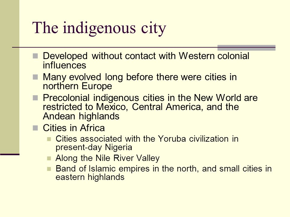 The indigenous city Developed without contact with Western colonial influences. Many evolved long before there were cities in northern Europe.