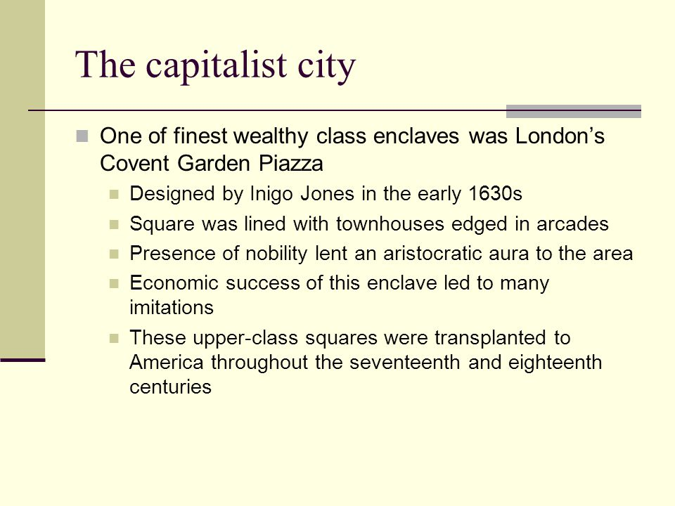 The capitalist city One of finest wealthy class enclaves was London's Covent Garden Piazza. Designed by Inigo Jones in the early 1630s.