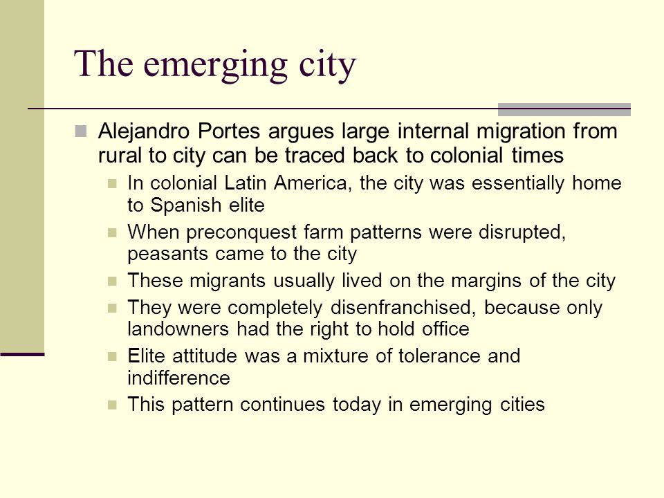 The emerging city Alejandro Portes argues large internal migration from rural to city can be traced back to colonial times.