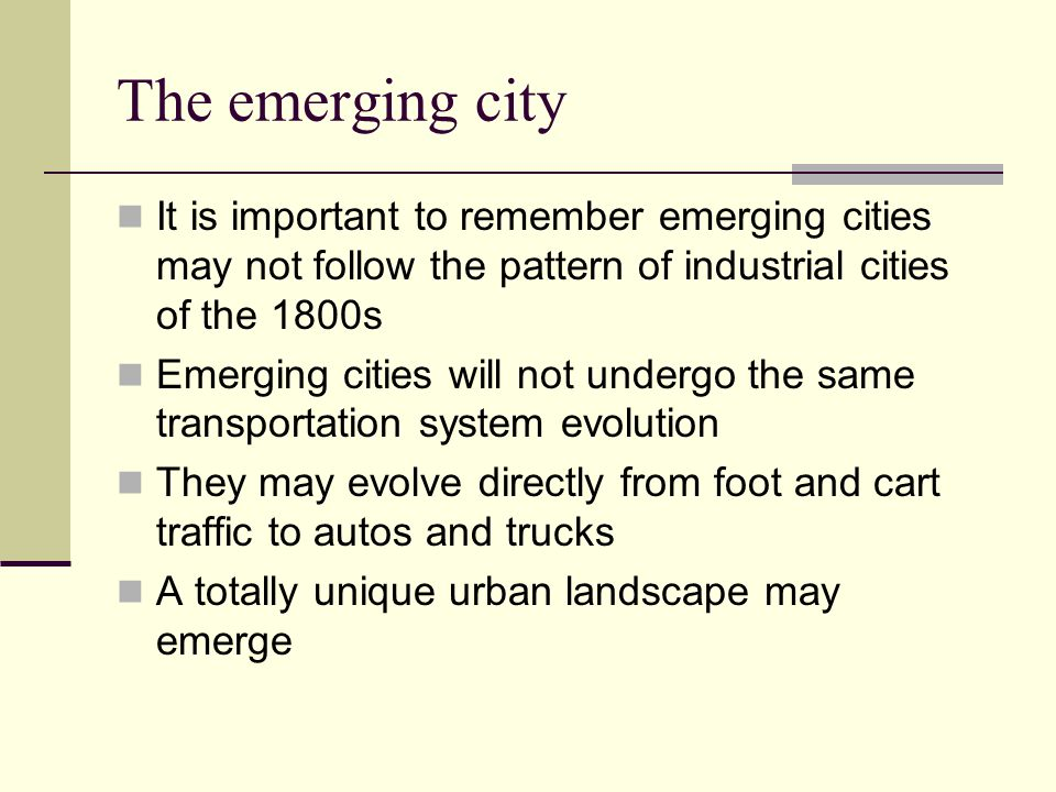 The emerging city It is important to remember emerging cities may not follow the pattern of industrial cities of the 1800s.