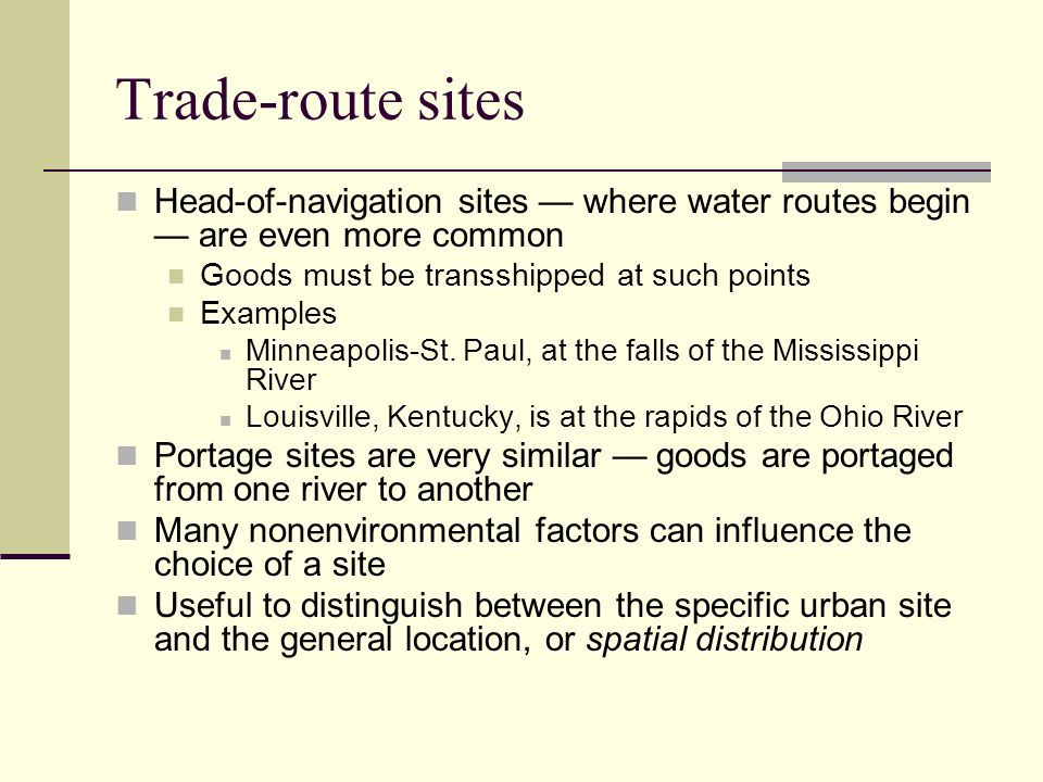 Trade-route sites Head-of-navigation sites — where water routes begin — are even more common. Goods must be transshipped at such points.