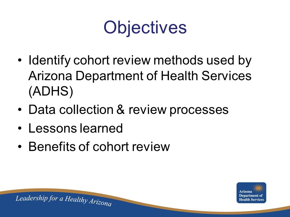 Objectives Identify cohort review methods used by Arizona Department of Health Services (ADHS) Data collection & review processes.
