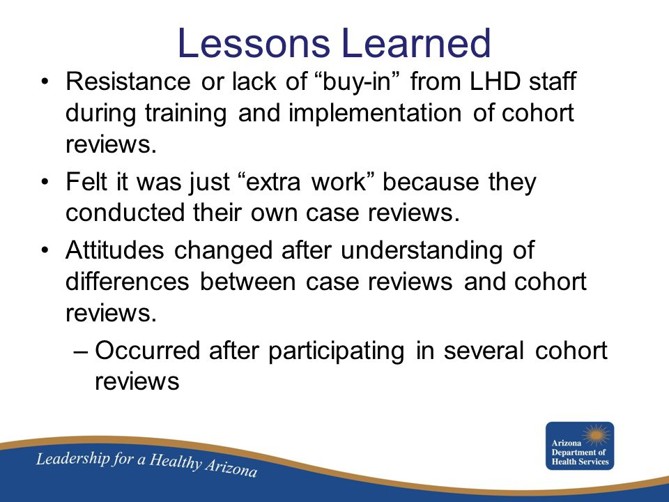Lessons Learned Resistance or lack of buy-in from LHD staff during training and implementation of cohort reviews.