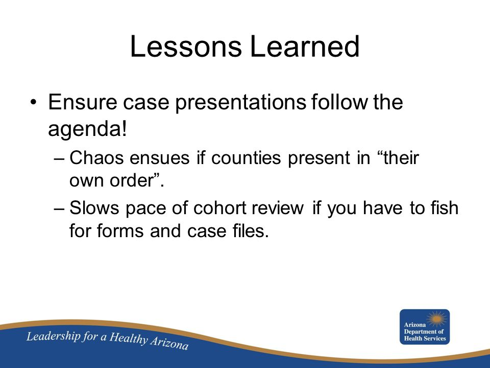 Lessons Learned Ensure case presentations follow the agenda!