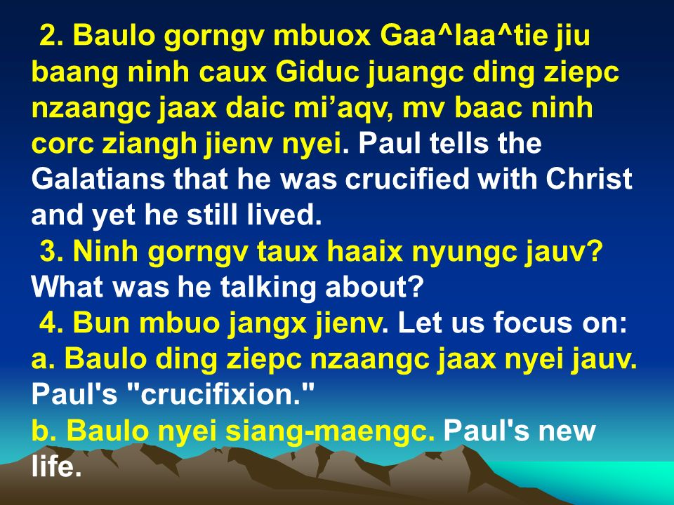 2. Baulo gorngv mbuox Gaa^laa^tie jiu baang ninh caux Giduc juangc ding ziepc nzaangc jaax daic mi'aqv, mv baac ninh corc ziangh jienv nyei. Paul tells the Galatians that he was crucified with Christ and yet he still lived.