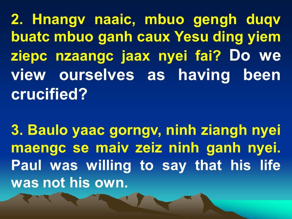 2. Hnangv naaic, mbuo gengh duqv buatc mbuo ganh caux Yesu ding yiem ziepc nzaangc jaax nyei fai Do we view ourselves as having been crucified