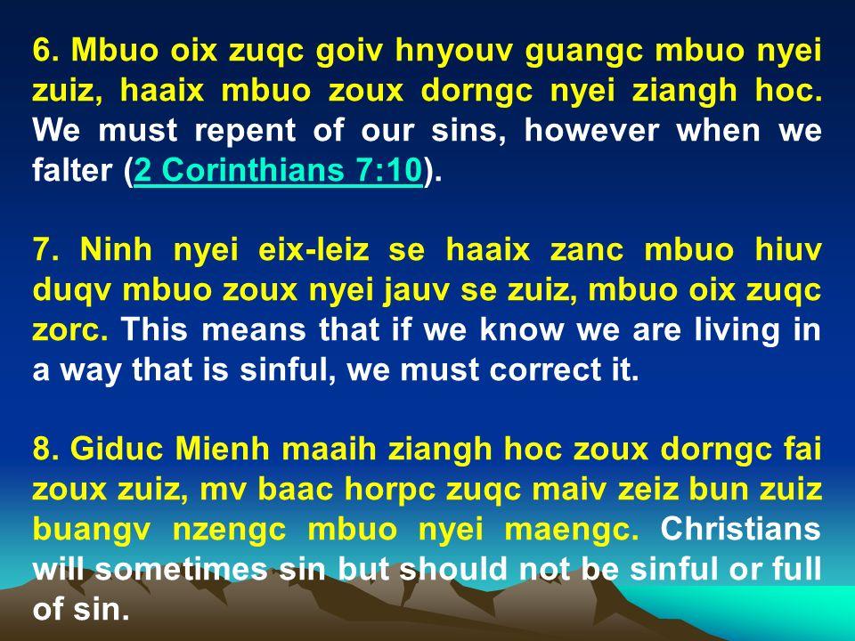 6. Mbuo oix zuqc goiv hnyouv guangc mbuo nyei zuiz, haaix mbuo zoux dorngc nyei ziangh hoc. We must repent of our sins, however when we falter (2 Corinthians 7:10).