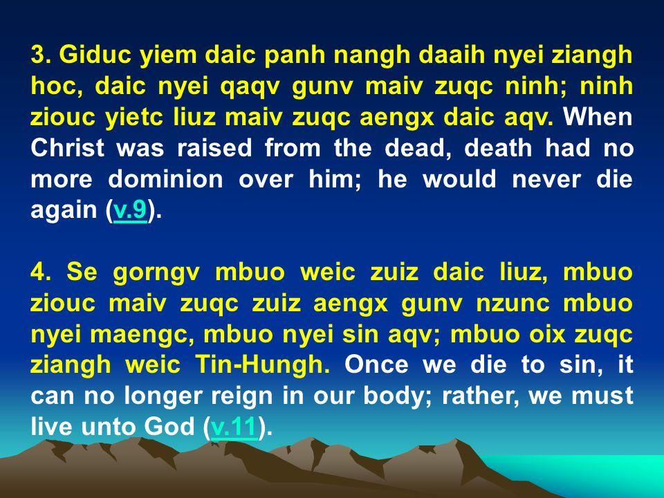 3. Giduc yiem daic panh nangh daaih nyei ziangh hoc, daic nyei qaqv gunv maiv zuqc ninh; ninh ziouc yietc liuz maiv zuqc aengx daic aqv. When Christ was raised from the dead, death had no more dominion over him; he would never die again (v.9).