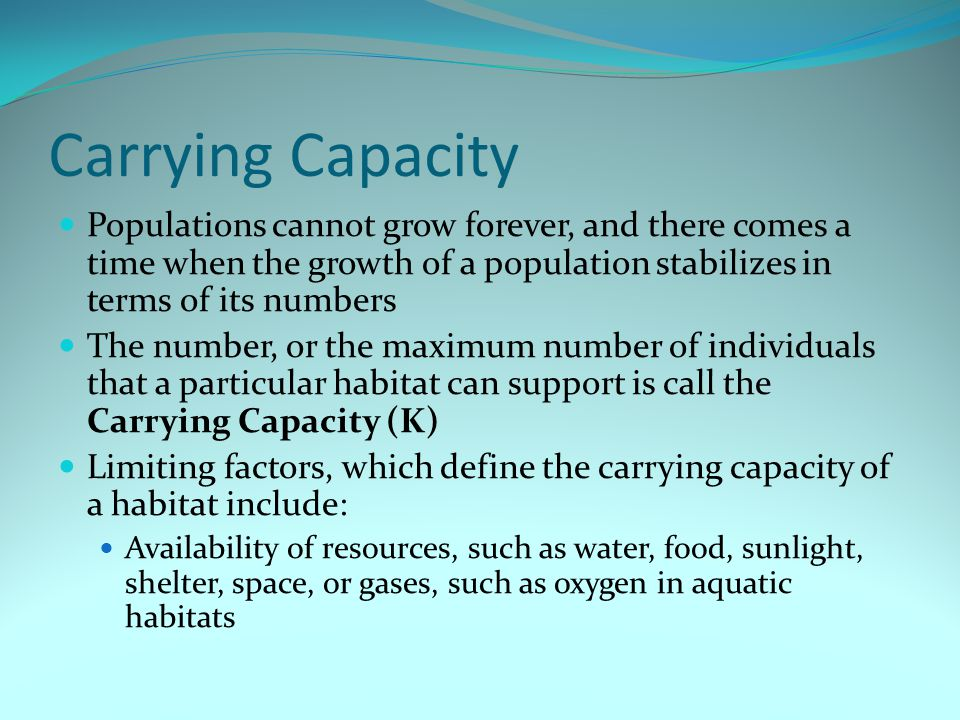 Carrying Capacity Populations cannot grow forever, and there comes a time when the growth of a population stabilizes in terms of its numbers.