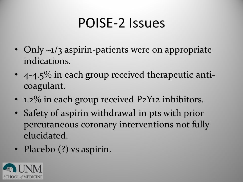 POISE-2 Issues Only ~1/3 aspirin-patients were on appropriate indications. 4-4.5% in each group received therapeutic anti-coagulant.