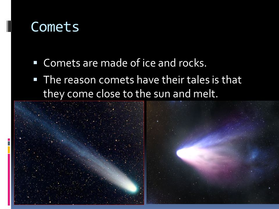 Comets Comets are made of ice and rocks.
